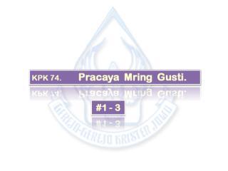 KPK 074   Pracaya Mring Gusti.ppt